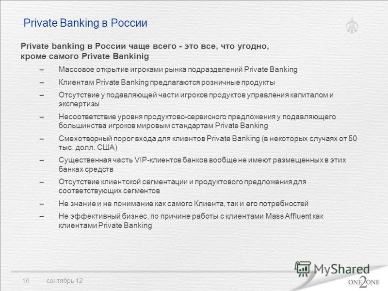 сентябрь 12 10 Private Banking в России Private banking в России чаще всего - это все, что угодно, кроме самого Private Bankinig –Массовое открытие игроками рынка подразделений Private Banking –Клиентам Private Banking предлагаются розничные продукты