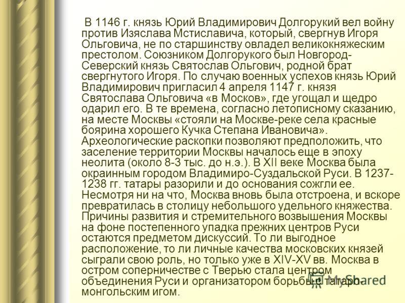 В 1146 г. князь Юрий Владимирович Долгорукий вел войну против Изяслава Мстиславича, который, свергнув Игоря Ольговича, не по старшинству овладел великокняжеским престолом. Союзником Долгорукого был Новгород- Северский князь Святослав Ольгович, родной
