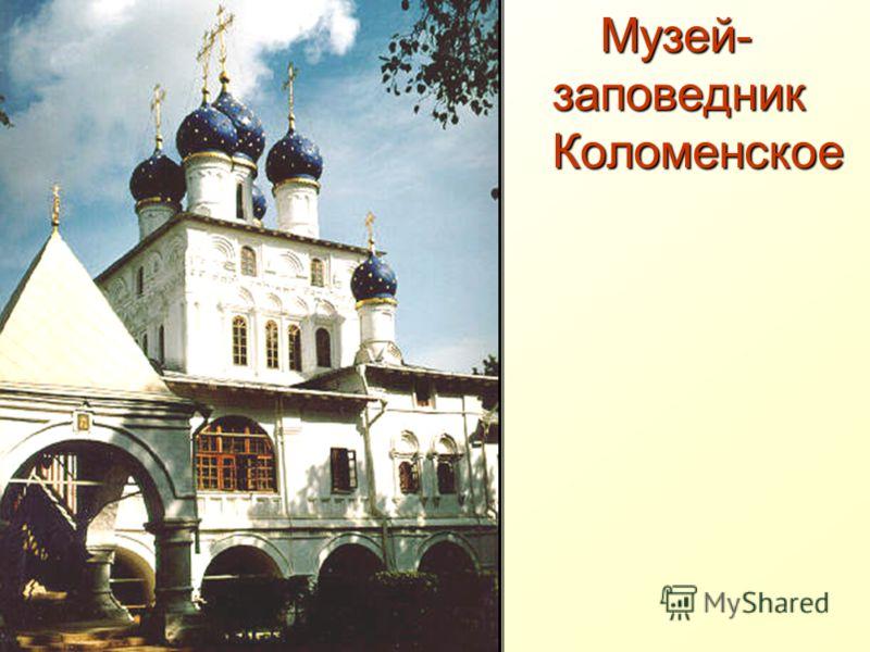 Музей- заповедник Коломенское Музей- заповедник Коломенское
