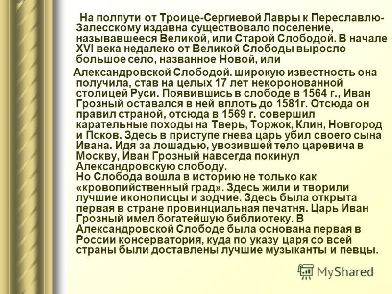 На полпути от Троице-Сергиевой Лавры к Переславлю- Залесскому издавна существовало поселение, называвшееся Великой, или Старой Слободой. В начале XVI века недалеко от Великой Слободы выросло большое село, названное Новой, или Александровской Слободой