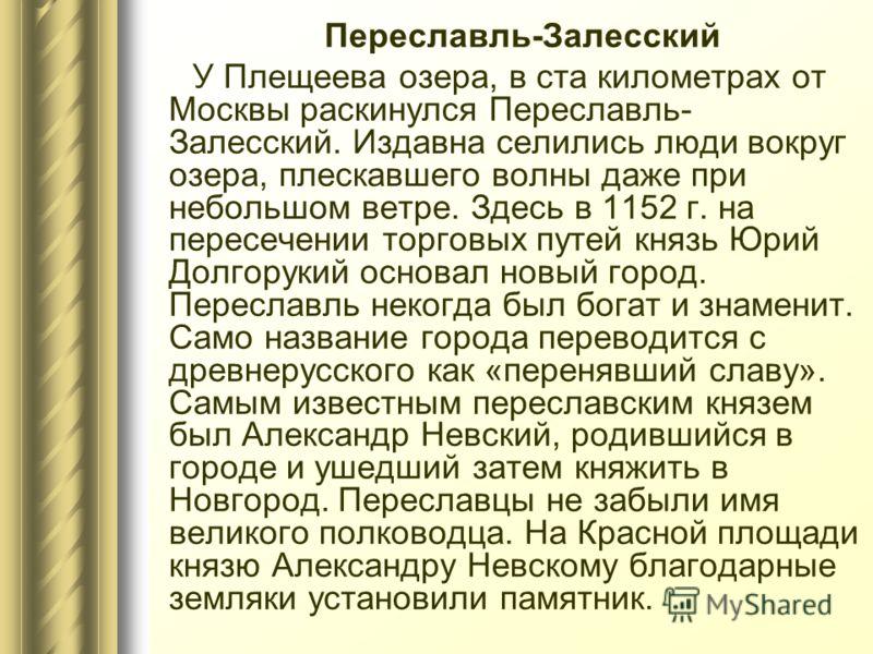 Переславль-Залесский У Плещеева озера, в ста километрах от Москвы раскинулся Переславль- Залесский. Издавна селились люди вокруг озера, плескавшего волны даже при небольшом ветре. Здесь в 1152 г. на пересечении торговых путей князь Юрий Долгорукий ос