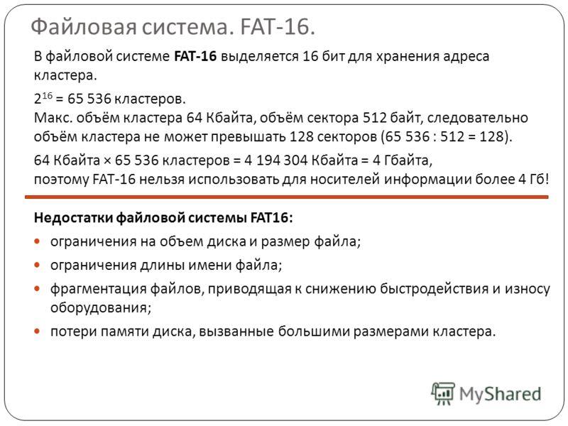 Файловая система. FAT-16. В файловой системе FAT-16 выделяется 16 бит для хранения адреса кластера. 2 16 = 65 536 кластеров. Макс. объём кластера 64 Кбайта, объём сектора 512 байт, следовательно объём кластера не может превышать 128 секторов (65 536
