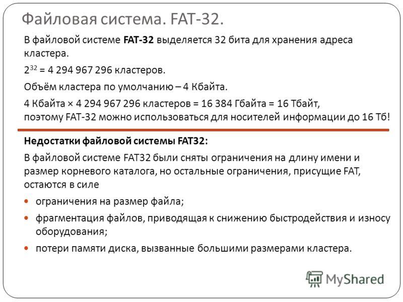Файловая система. FAT-32. В файловой системе FAT-32 выделяется 32 бита для хранения адреса кластера. 2 32 = 4 294 967 296 кластеров. Объём кластера по умолчанию – 4 Кбайта. 4 Кбайта × 4 294 967 296 кластеров = 16 384 Гбайта = 16 Тбайт, поэтому FAT-32