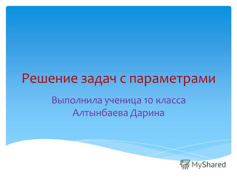Решение задач с параметрами Выполнила ученица 10 класса Алтынбаева Дарина