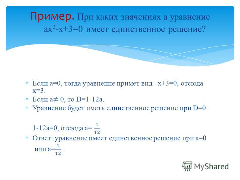 Пример. При каких значениях а уравнение ах 2 -х+3=0 имеет единственное решение?