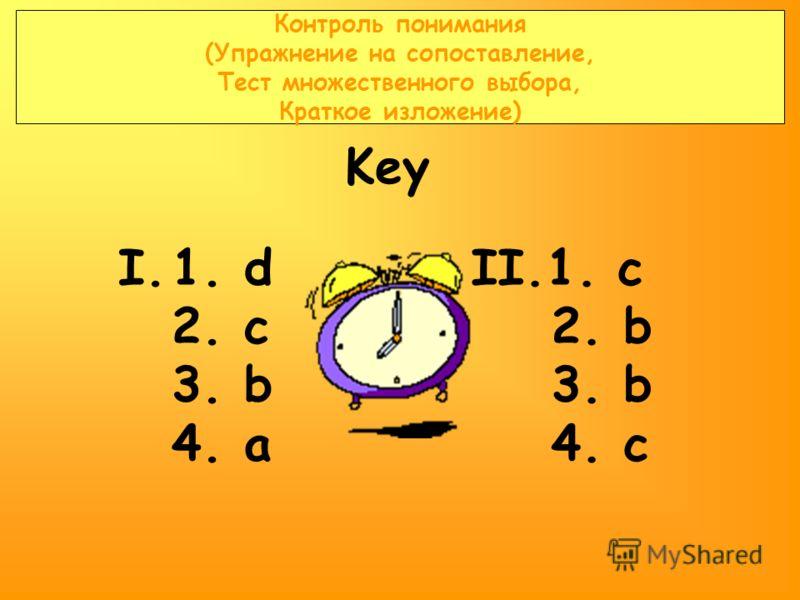 Контроль понимания (Упражнение на сопоставление, Тест множественного выбора, Краткое изложение) I.1. d 2. c 3. b 4. a II.1. c 2. b 3. b 4. c Key