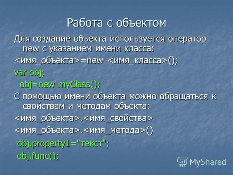 Работа с объектом Для создание объекта используется оператор new с указанием имени класса: =new (); =new (); var obj; obj=new myClass(); obj=new myClass(); С помощью имени объекта можно обращаться к свойствам и методам объекта:... (). () obj.property