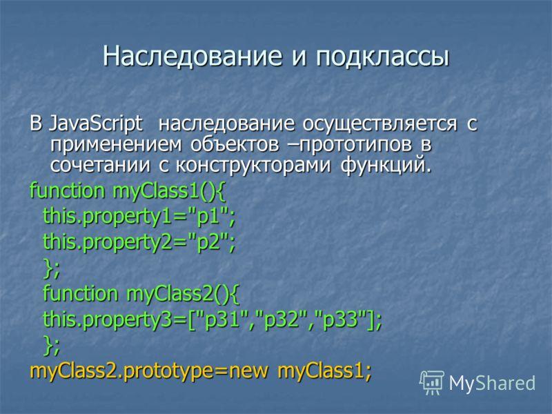 Наследование и подклассы В JavaScript наследование осуществляется с применением объектов –прототипов в сочетании с конструкторами функций. function myClass1(){ this.property1=