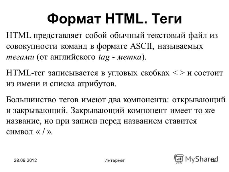 28.09.2012Интернет19 Формат HTML. Теги HTML представляет собой обычный текстовый файл из совокупности команд в формате ASCII, называемых тегами (от английского tag - метка). HTML-тег записывается в угловых скобках и состоит из имени и списка атрибуто