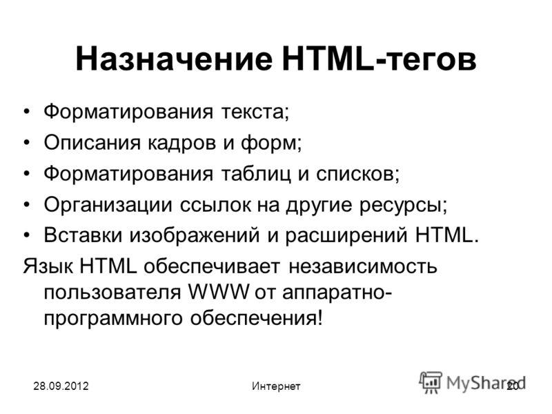 28.09.2012Интернет20 Назначение HTML-тегов Форматирования текста; Описания кадров и форм; Форматирования таблиц и списков; Организации ссылок на другие ресурсы; Вставки изображений и расширений HTML. Язык HTML обеспечивает независимость пользователя