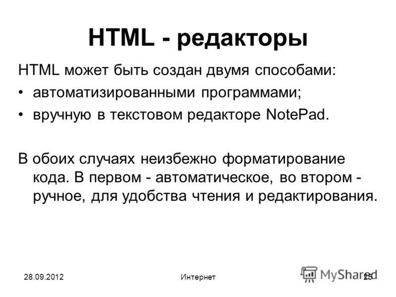28.09.2012Интернет25 HTML - редакторы HTML может быть создан двумя способами: автоматизированными программами; вручную в текстовом редакторе NotePad. В обоих случаях неизбежно форматирование кода. В первом - автоматическое, во втором - ручное, для уд