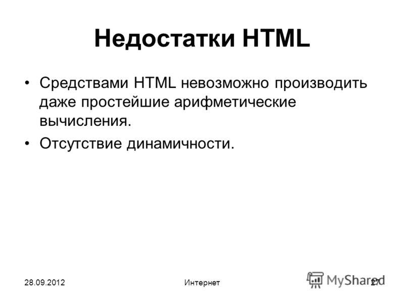 28.09.2012Интернет27 Недостатки HTML Средствами HTML невозможно производить даже простейшие арифметические вычисления. Отсутствие динамичности.