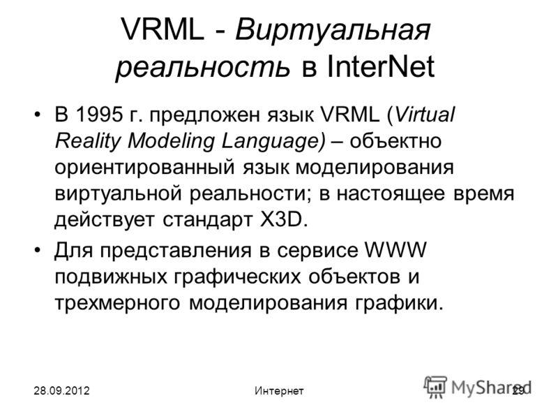 28.09.2012Интернет29 VRML - Виртуальная реальность в InterNet В 1995 г. предложен язык VRML (Virtual Reality Modeling Language) – объектно ориентированный язык моделирования виртуальной реальности; в настоящее время действует стандарт X3D. Для предст