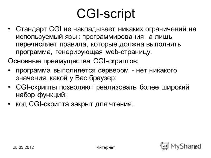 28.09.2012Интернет37 CGI-script Стандарт CGI не накладывает никаких ограничений на используемый язык программирования, а лишь перечисляет правила, которые должна выполнять программа, генерирующая web-страницу. Основные преимущества CGI-скриптов: прог