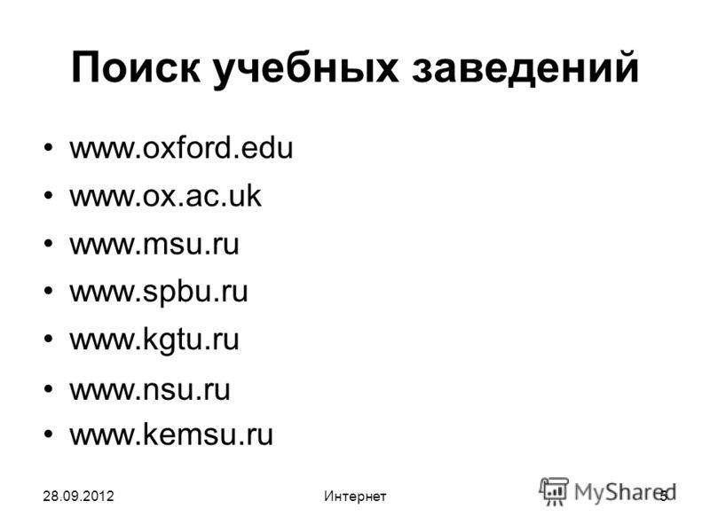 28.09.2012Интернет5 Поиск учебных заведений www.oxford.edu www.ox.ac.uk www.msu.ru www.spbu.ru www.kgtu.ru www.nsu.ru www.kemsu.ru