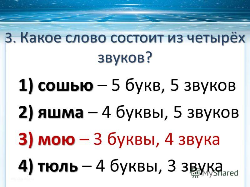 3. Какое слово состоит из четырёх звуков? 1) сошью 1) сошью – 5 букв, 5 звуков 2) яшма 2) яшма – 4 буквы, 5 звуков 3) мою 3) мою – 3 буквы, 4 звука 4) тюль 4) тюль – 4 буквы, 3 звука