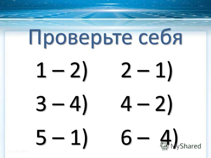 Проверьте себя 1 – 2) 2 – 1) 3 – 4) 4 – 2) 5 – 1) 6 – 4) 5 – 1) 6 – 4)