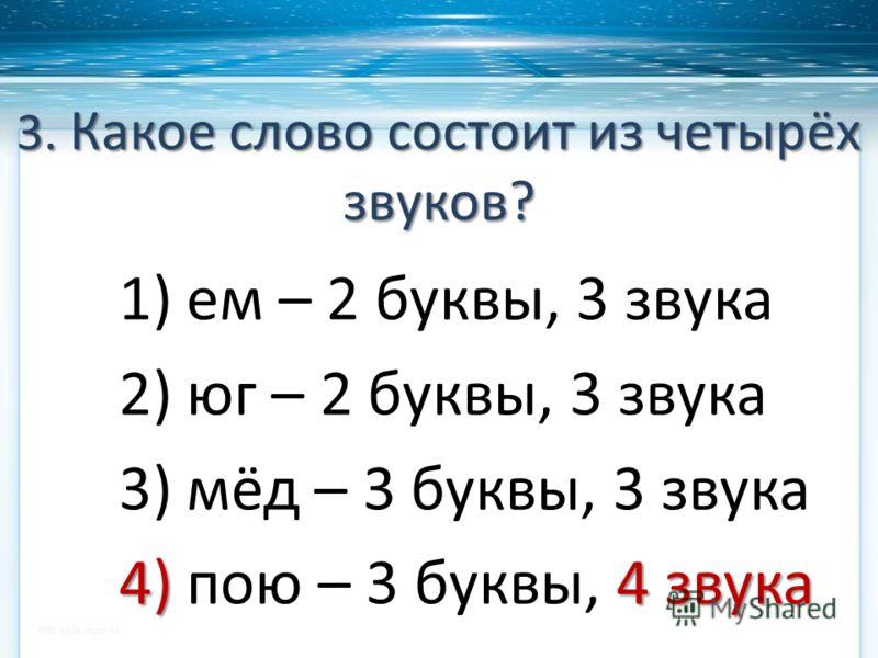 3. Какое слово состоит из четырёх звуков? 1) ем – 2 буквы, 3 звука 2) юг – 2 буквы, 3 звука 3) мёд – 3 буквы, 3 звука 4) 4 звука 4) пою – 3 буквы, 4 звука