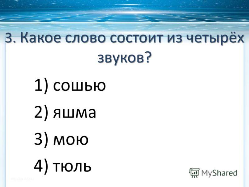3. Какое слово состоит из четырёх звуков? 1) сошью 2) яшма 3) мою 4) тюль