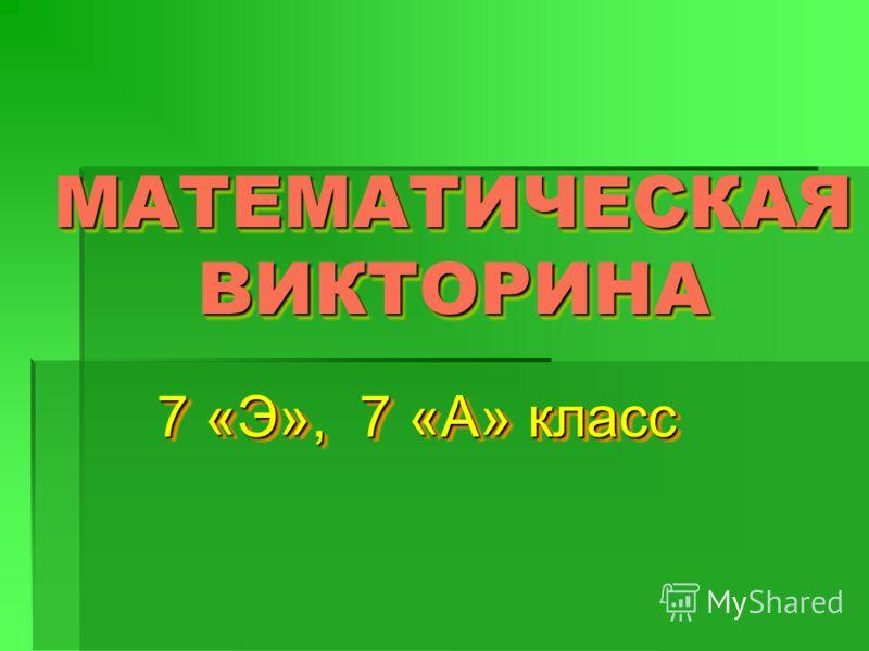 МАТЕМАТИЧЕСКАЯ ВИКТОРИНА 7 «Э», 7 «А» класс