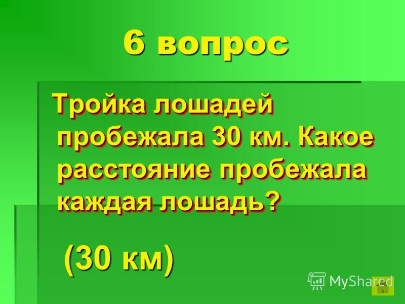 6 вопрос Тройка лошадей пробежала 30 км. Какое расстояние пробежала каждая лошадь? Тройка лошадей пробежала 30 км. Какое расстояние пробежала каждая лошадь? (30 км)