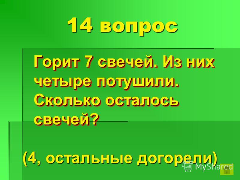 14 вопрос Горит 7 свечей. Из них четыре потушили. Сколько осталось свечей? Горит 7 свечей. Из них четыре потушили. Сколько осталось свечей? (4, остальные догорели)