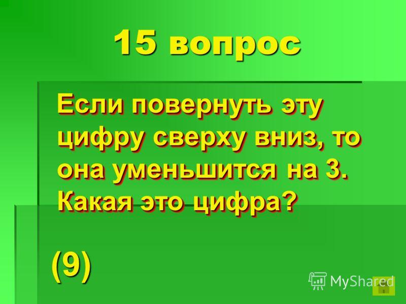 15 вопрос Если повернуть эту цифру сверху вниз, то она уменьшится на 3. Какая это цифра? Если повернуть эту цифру сверху вниз, то она уменьшится на 3. Какая это цифра? (9)