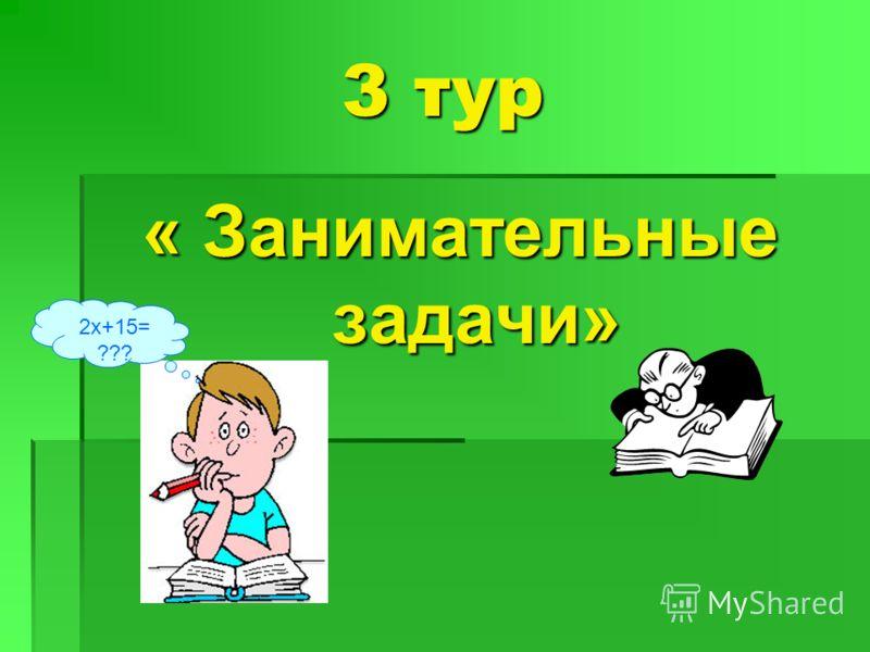 3 тур « Занимательные задачи» 2х+15= ???