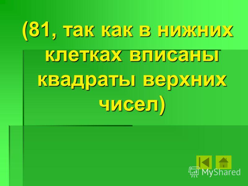 (81, так как в нижних клетках вписаны квадраты верхних чисел)