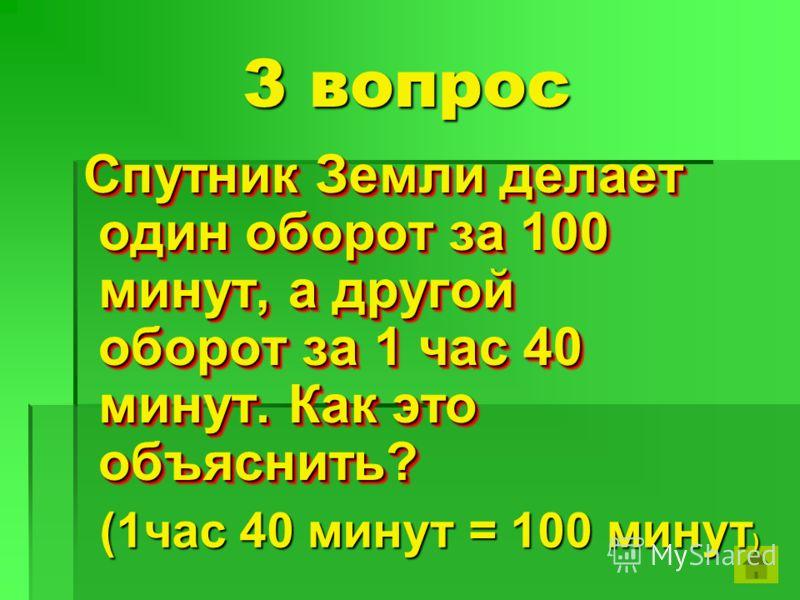 3 вопрос Спутник Земли делает один оборот за 100 минут, а другой оборот за 1 час 40 минут. Как это объяснить? Спутник Земли делает один оборот за 100 минут, а другой оборот за 1 час 40 минут. Как это объяснить? (1час 40 минут = 100 минут)
