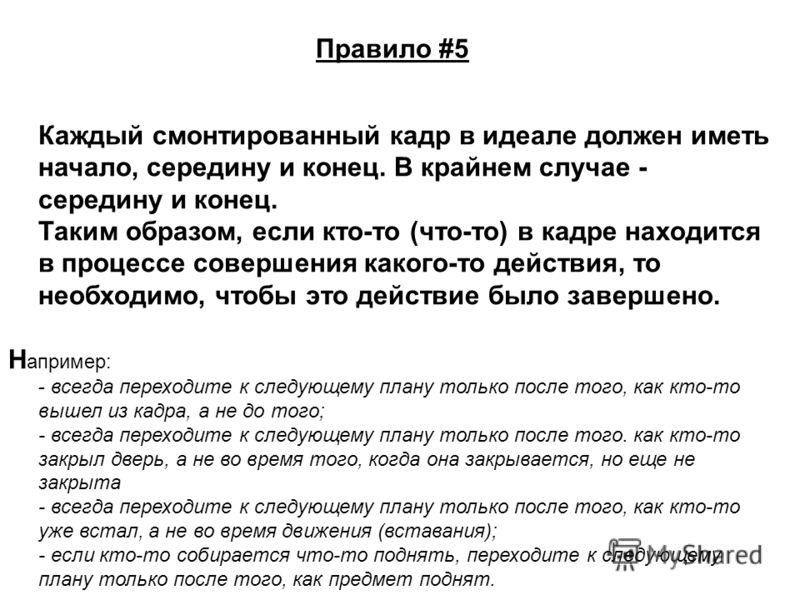 Правило #5 Каждый смонтированный кадр в идеале должен иметь начало, середину и конец. В крайнем случае - середину и конец. Таким образом, если кто-то (что-то) в кадре находится в процессе совершения какого-то действия, то необходимо, чтобы это действ