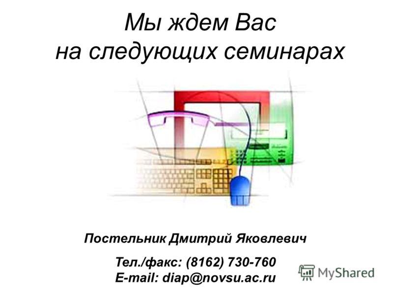 Постельник Дмитрий Яковлевич Тел./факс: (8162) 730-760 E-mail: diap@novsu.ac.ru Мы ждем Вас на следующих семинарах