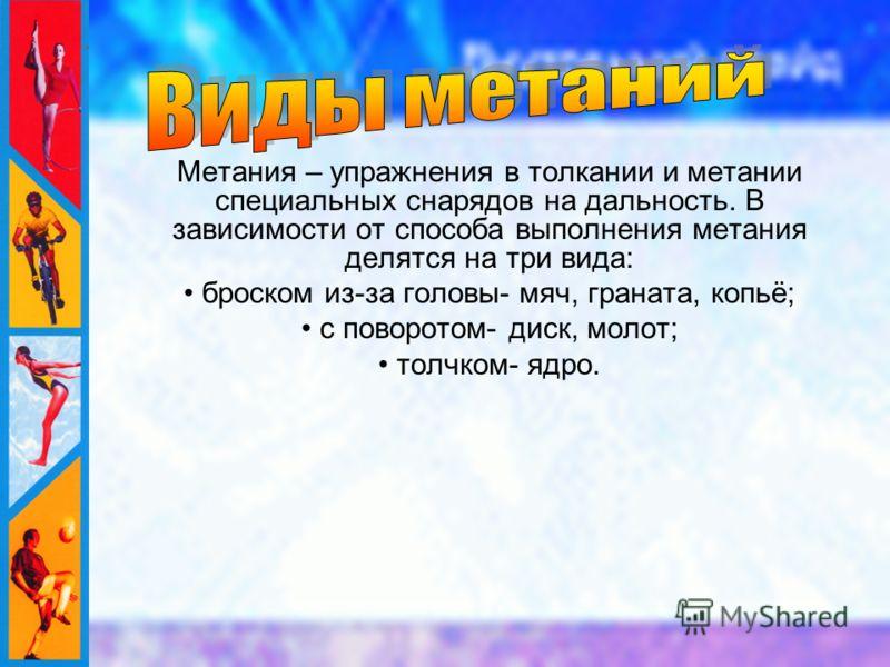 Метания – упражнения в толкании и метании специальных снарядов на дальность. В зависимости от способа выполнения метания делятся на три вида: броском из-за головы- мяч, граната, копьё; с поворотом- диск, молот; толчком- ядро.