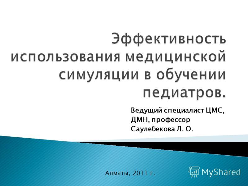 Ведущий специалист ЦМС, ДМН, профессор Саулебекова Л. О. Алматы, 2011 г.