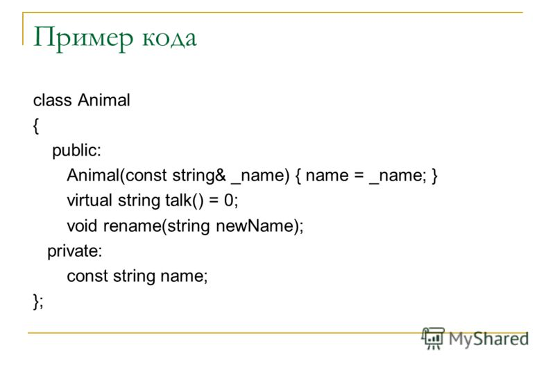 Пример кода class Animal { public: Animal(const string& _name) { name = _name; } virtual string talk() = 0; void rename(string newName); private: const string name; };