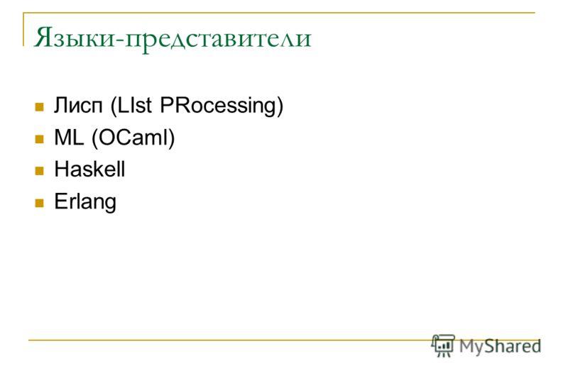 Языки-представители Лисп (LIst PRocessing) ML (OCaml) Haskell Erlang