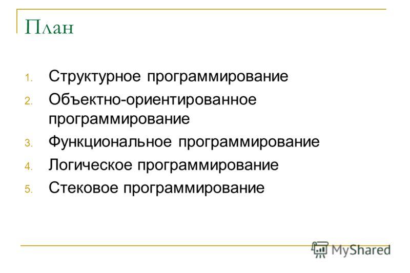 План 1. Структурное программирование 2. Объектно-ориентированное программирование 3. Функциональное программирование 4. Логическое программирование 5. Стековое программирование