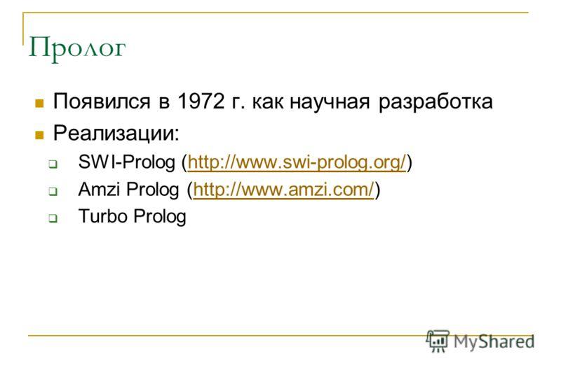 Пролог Появился в 1972 г. как научная разработка Реализации: SWI-Prolog (http://www.swi-prolog.org/)http://www.swi-prolog.org/ Amzi Prolog (http://www.amzi.com/)http://www.amzi.com/ Turbo Prolog