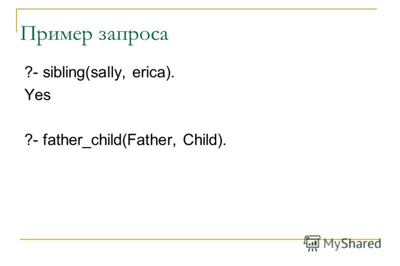 Пример запроса ?- sibling(sally, erica). Yes ?- father_child(Father, Child).