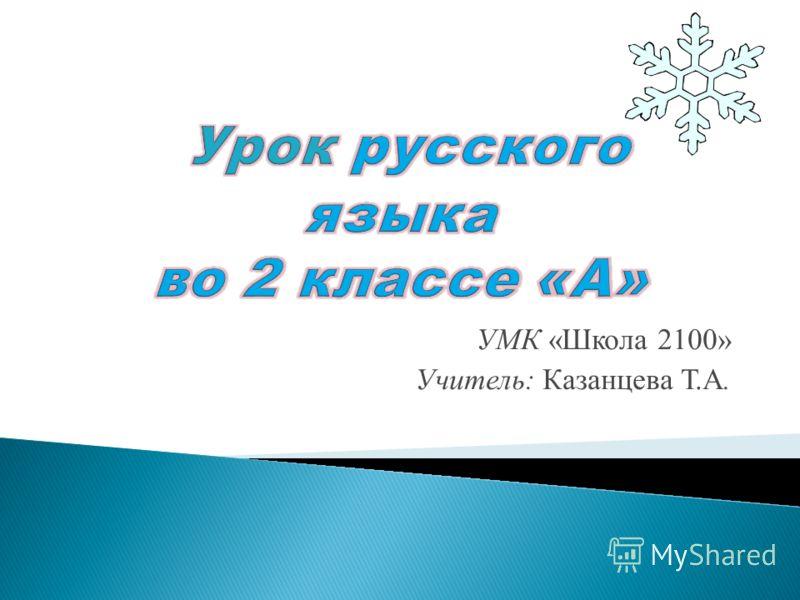 УМК «Школа 2100» Учитель: Казанцева Т.А.