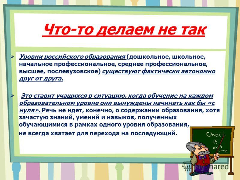 Что-то делаем не так Уровни российского образования (дошкольное, школьное, начальное профессиональное, среднее профессиональное, высшее, послевузовское) существуют фактически автономно друг от друга. Это ставит учащихся в ситуацию, когда обучение на