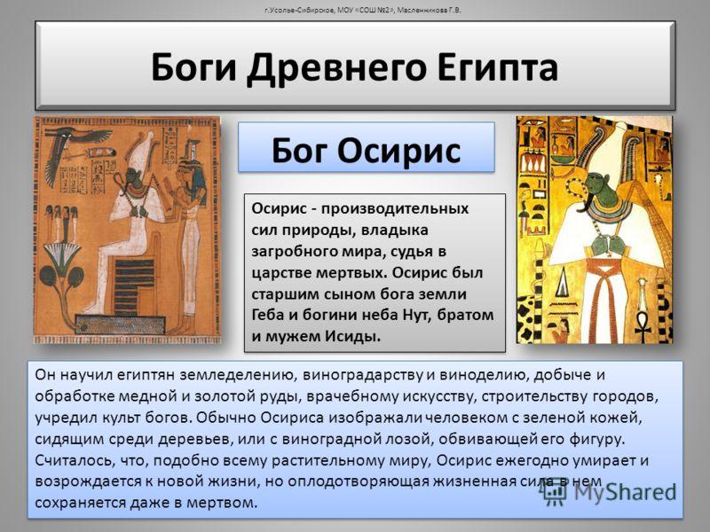Боги Древнего Египта Он научил египтян земледелению, виноградарству и виноделию, добыче и обработке медной и золотой руды, врачебному искусству, строительству городов, учредил культ богов. Обычно Осириса изображали человеком с зеленой кожей, сидящим