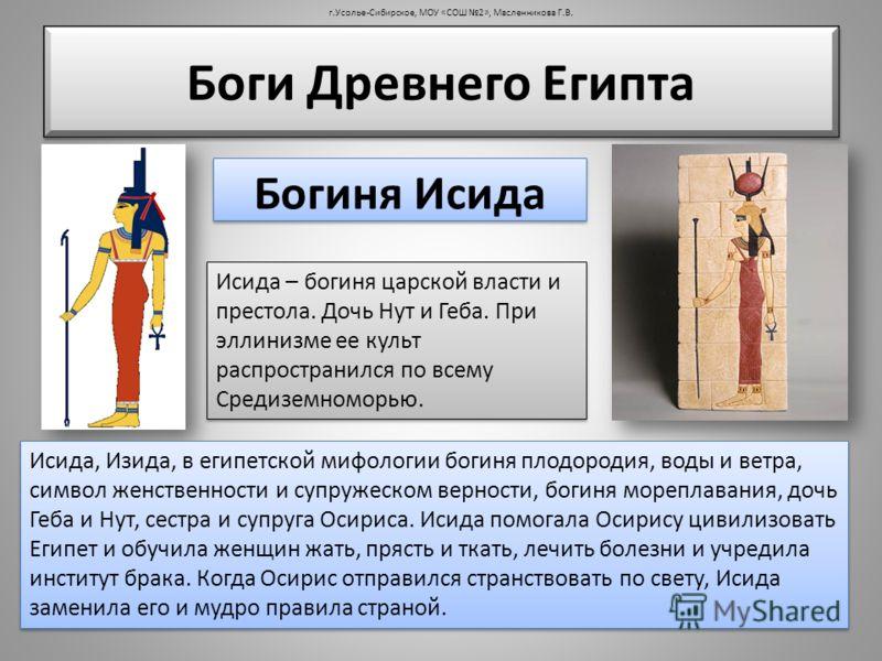 Исида, Изида, в египетской мифологии богиня плодородия, воды и ветра, символ женственности и супружеском верности, богиня мореплавания, дочь Геба и Нут, сестра и супруга Осириса. Исида помогала Осирису цивилизовать Египет и обучила женщин жать, пряст