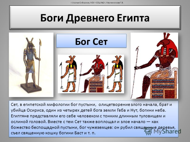 Боги Древнего Египта Бог Сет Сет, в египетской мифологии бог пустыни, олицетворение злого начала, брат и убийца Осириса, один из четырех детей бога земли Геба и Нут, богини неба. Египтяне представляли его себе человеком с тонким длинным туловищем и о