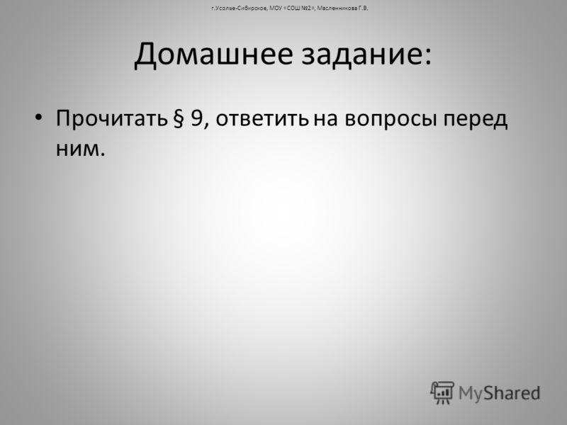 Домашнее задание: Прочитать § 9, ответить на вопросы перед ним. г.Усолье-Сибирское, МОУ «СОШ 2», Масленникова Г.В.