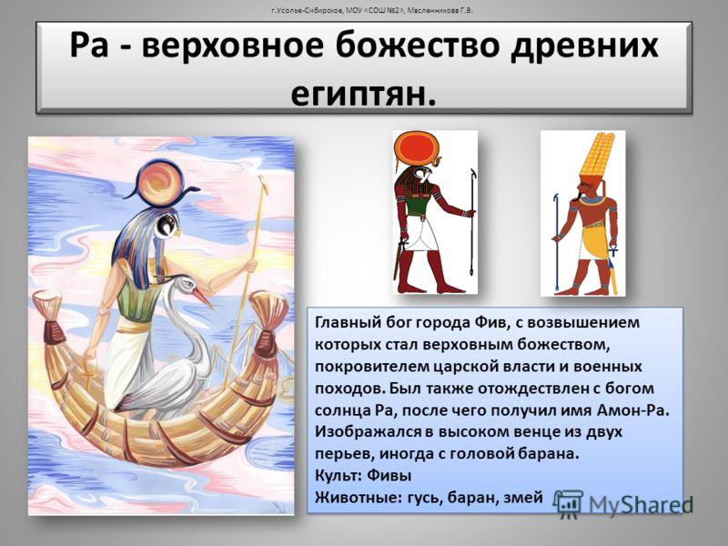 Ра - верховное божество древних египтян. Главный бог города Фив, с возвышением которых стал верховным божеством, покровителем царской власти и военных походов. Был также отождествлен с богом солнца Ра, после чего получил имя Амон-Ра. Изображался в вы
