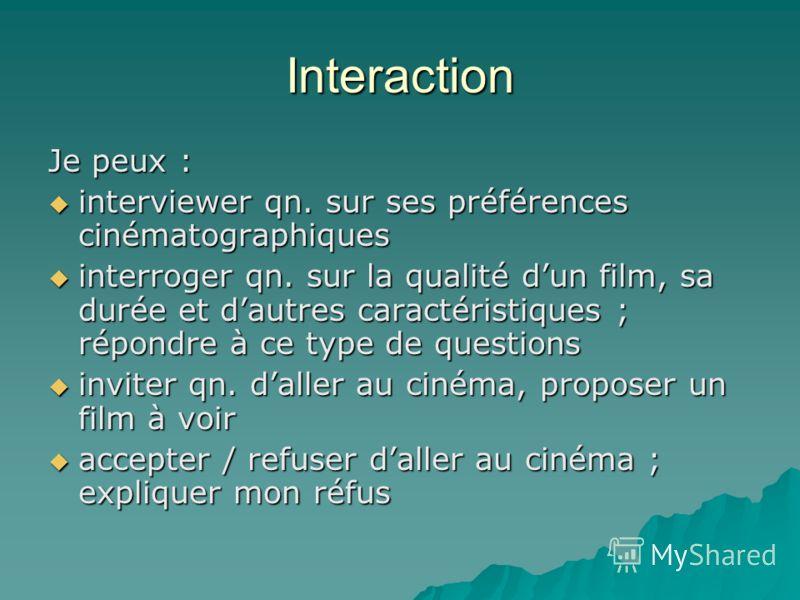 Interaction Je peux : interviewer qn. sur ses préférences cinématographiques interviewer qn. sur ses préférences cinématographiques interroger qn. sur la qualité dun film, sa durée et dautres caractéristiques ; répondre à ce type de questions interro