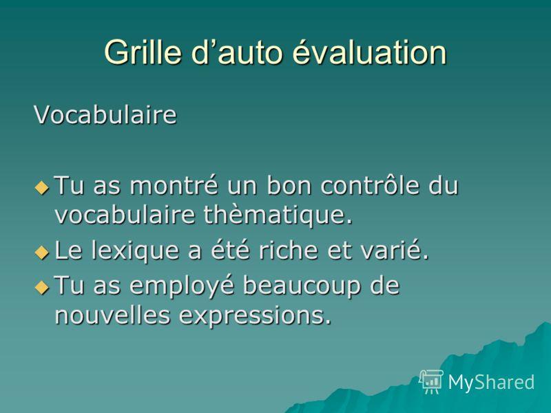 Grille dauto évaluation Vocabulaire Tu as montré un bon contrôle du vocabulaire thèmatique. Tu as montré un bon contrôle du vocabulaire thèmatique. Le lexique a été riche et varié. Le lexique a été riche et varié. Tu as employé beaucoup de nouvelles