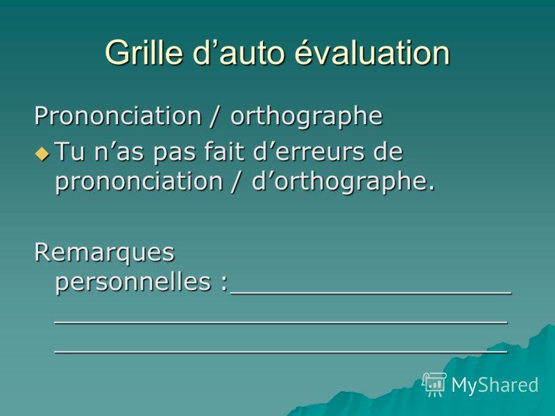Grille dauto évaluation Prononciation / orthographe Tu nas pas fait derreurs de prononciation / dorthographe. Tu nas pas fait derreurs de prononciation / dorthographe. Remarques personnelles :__________________ _____________________________ _________