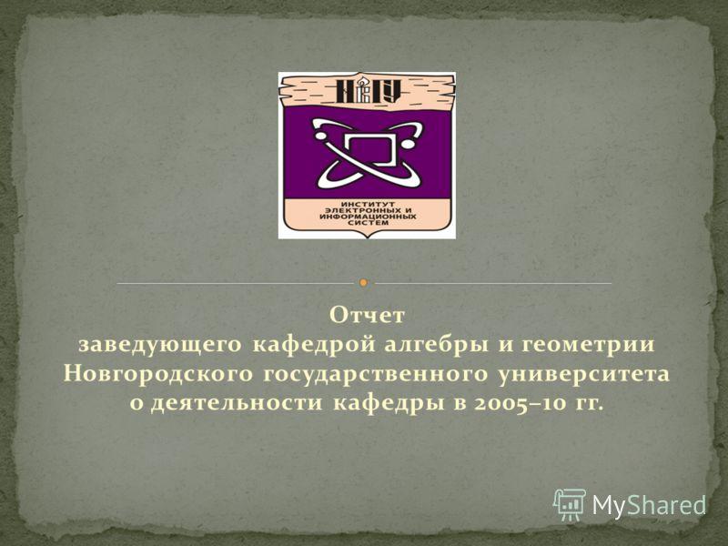 Отчет заведующего кафедрой алгебры и геометрии Новгородского государственного университета о деятельности кафедры в 200510 гг.